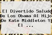 El Divertido Saludo De Los Obama Al Hijo De <b>Kate Middleton</b> Y El ...