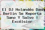 El DJ Holandés <b>Dash Berlin</b> Se Reporta Sano Y Salvo | Excélsior