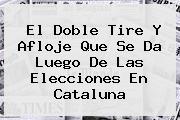 <b>El Doble Tire Y Afloje Que Se Da Luego De Las Elecciones En Cataluna</b>