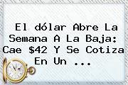El <b>dólar</b> Abre La Semana A La Baja: Cae $42 Y Se Cotiza En Un ...