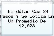 El <b>dólar</b> Cae 24 Pesos Y Se Cotiza En Un Promedio De $2.928