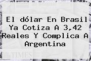 El <b>dólar</b> En Brasil Ya Cotiza A 3,42 Reales Y Complica A Argentina