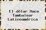 El <b>dólar</b> Hace Tambalear Latinoamérica