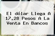 El <b>dólar</b> Llega A 17.28 Pesos A La Venta En Bancos