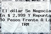 El <b>dólar</b> Se Negocia En $ 2.999 Y Repunta 30 Pesos Frente A La TRM