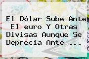 El Dólar Sube Ante El <b>euro</b> Y Otras Divisas Aunque Se Deprecia Ante ...