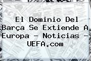 El Dominio Del Barça Se Extiende A Europa - Noticias - <b>UEFA</b>.com