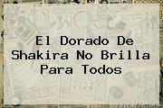 <b>El Dorado</b> De Shakira No Brilla Para Todos