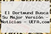 El Dortmund Busca Su Mejor Versión - Noticias - <b>UEFA</b>.com