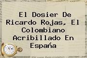 El Dosier De Ricardo Rojas, El Colombiano Acribillado En España