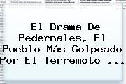 El Drama De <b>Pedernales</b>, El Pueblo Más Golpeado Por El Terremoto <b>...</b>