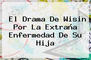 El Drama De <b>Wisin</b> Por La Extraña Enfermedad De Su Hija