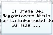 El Drama Del Reggaetonero <b>Wisin</b> Por La Enfermedad De Su Hija ...