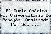El Duelo <b>América Vs</b>. Universitario De <b>Popayán</b>, Analizado Por Sus <b>...</b>