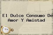 El Dulce Consumo De <b>Amor Y Amistad</b>