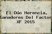 El Dúo Herencia, Ganadores Del <b>Factor XF</b> 2015