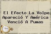 El Efecto La Volpe Apareció Y América Venció A <b>Pumas</b>