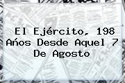 El Ejército, 198 Años Desde Aquel <b>7 De Agosto</b>