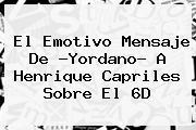 El Emotivo Mensaje De ?Yordano? A <b>Henrique Capriles</b> Sobre El 6D