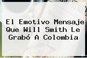 El Emotivo Mensaje Que <b>Will Smith</b> Le Grabó A Colombia