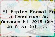 <b>El Empleo</b> Formal En La Construcción Arrancó El 2018 Con Un Alza Del ...
