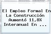 <b>El Empleo</b> Formal En La Construcción Aumentó 11,8% Interanual En ...