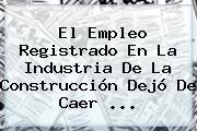 <b>El Empleo</b> Registrado En La Industria De La Construcción Dejó De Caer ...