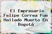 El Empresario <b>Felipe Correa</b> Fue Hallado Muerto En Bogotá
