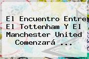 El Encuentro Entre El <b>Tottenham</b> Y El Manchester United Comenzará <b>...</b>
