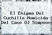 El Enigma Del Cuchillo Homicida Del Caso <b>OJ Simpson</b>
