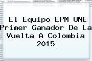 El Equipo EPM UNE Primer Ganador De La <b>Vuelta A Colombia 2015</b>