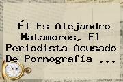 Él Es <b>Alejandro Matamoros</b>, El Periodista Acusado De Pornografía <b>...</b>