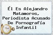 Él Es <b>Alejandro Matamoros</b>, Periodista Acusado De Pornografía Infantil