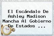 El Escándalo De <b>Ashley Madison</b> Mancha Al Gobierno De Estados <b>...</b>