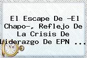 El Escape De ?El Chapo?, Reflejo De La Crisis De Liderazgo De EPN <b>...</b>