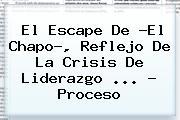 El Escape De ?El Chapo?, Reflejo De La Crisis De Liderazgo <b>...</b> - <b>Proceso</b>