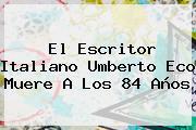 El Escritor Italiano <b>Umberto Eco</b> Muere A Los 84 Años