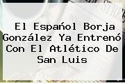El Español Borja González Ya Entrenó Con El <b>Atlético</b> De <b>San Luis</b>