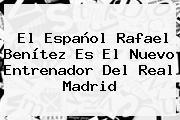 El Español <b>Rafael Benítez</b> Es El Nuevo Entrenador Del Real Madrid