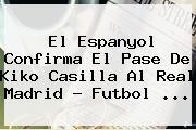 El Espanyol Confirma El Pase De <b>Kiko Casilla</b> Al Real Madrid - Futbol <b>...</b>
