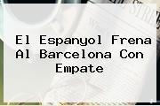 El Espanyol Frena Al <b>Barcelona</b> Con Empate