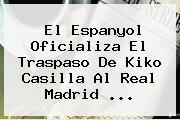 El Espanyol Oficializa El Traspaso De <b>Kiko Casilla</b> Al Real Madrid <b>...</b>