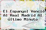 El Espanyol Venció Al <b>Real Madrid</b> Al último Minuto