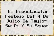 El Espectacular Festejo Del <b>4 De Julio</b> De Taylor Swift Y Su Squad