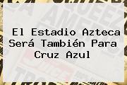 El Estadio <b>Azteca</b> Será También Para Cruz Azul