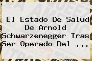 El Estado De Salud De <b>Arnold Schwarzenegger</b> Tras Ser Operado Del ...