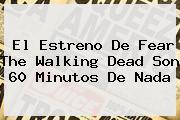 El Estreno De <b>Fear The Walking Dead</b> Son 60 Minutos De Nada