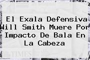 El Exala Defensiva <b>Will Smith</b> Muere Por Impacto De Bala En La Cabeza