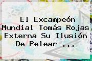 El Excampeón Mundial Tomás Rojas Externa Su Ilusión De Pelear <b>...</b>