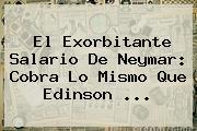 El Exorbitante Salario De <b>Neymar</b>: Cobra Lo Mismo Que Edinson ...